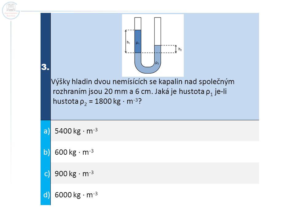 3. Výšky hladin dvou nemísících se kapalin nad společným rozhraním jsou 20 mm a 6 cm. Jaká je hustota ρ 1 je-li hustota ρ 2 = 1800 kg ∙ m -3 ? a) 5400