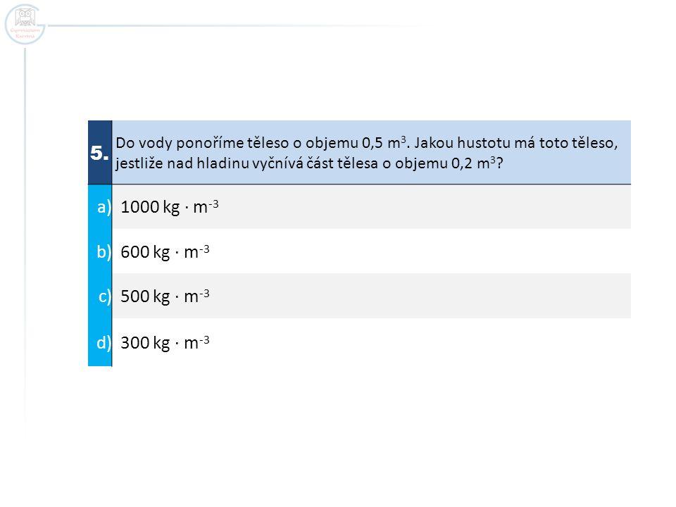 5. Do vody ponoříme těleso o objemu 0,5 m 3. Jakou hustotu má toto těleso, jestliže nad hladinu vyčnívá část tělesa o objemu 0,2 m 3 ? a) 1000 kg ∙ m