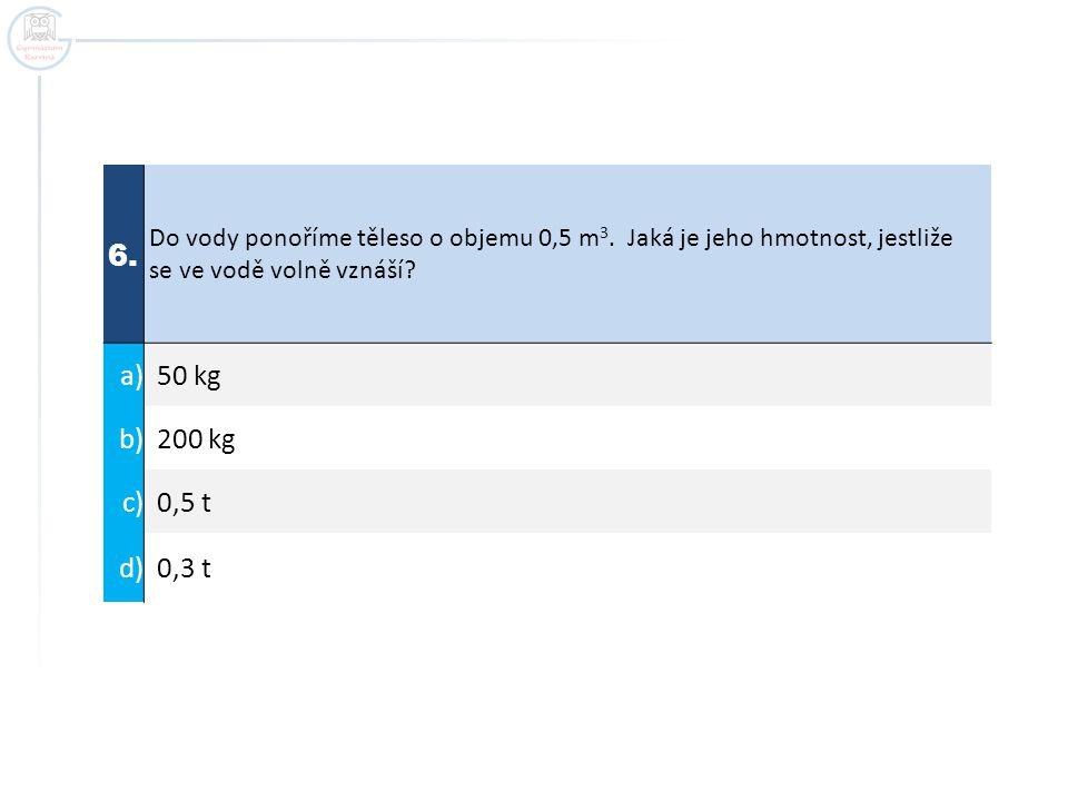 6. Do vody ponoříme těleso o objemu 0,5 m 3. Jaká je jeho hmotnost, jestliže se ve vodě volně vznáší? a) 50 kg b) 200 kg c) 0,5 t d) 0,3 t