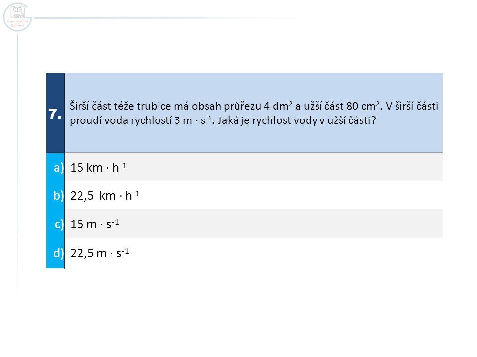 7. Širší část téže trubice má obsah průřezu 4 dm 2 a užší část 80 cm 2. V širší části proudí voda rychlostí 3 m ∙ s -1. Jaká je rychlost vody v užší č