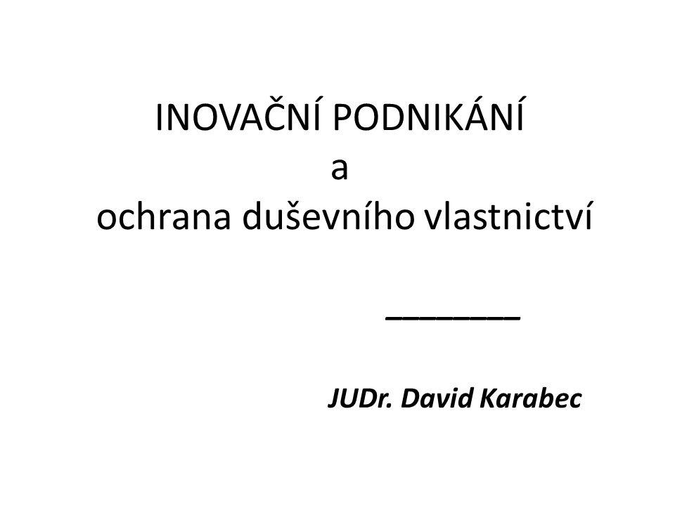 INOVAČNÍ PODNIKÁNÍ a ochrana duševního vlastnictví ________ JUDr. David Karabec