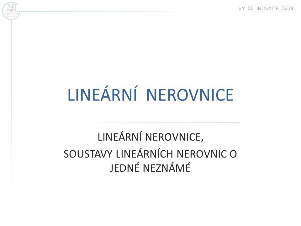 LINEÁRNÍ NEROVNICE LINEÁRNÍ NEROVNICE, SOUSTAVY LINEÁRNÍCH NEROVNIC O JEDNÉ NEZNÁMÉ VY_32_INOVACE_32-06