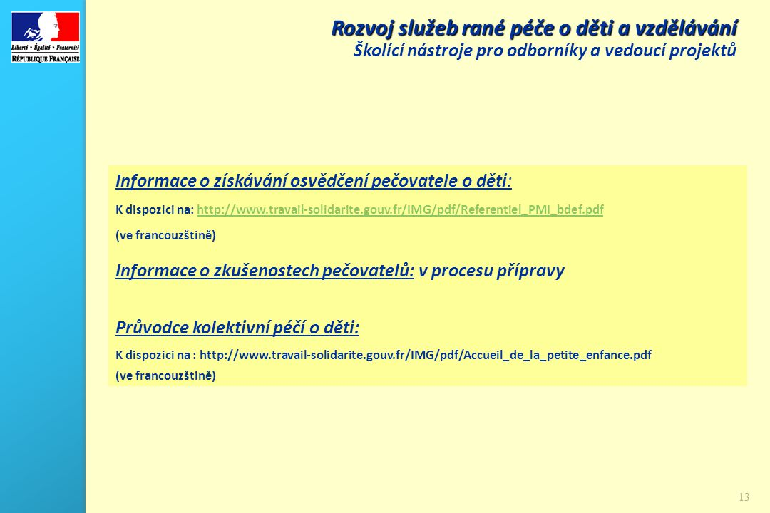 13 Rozvoj služeb rané péče o děti a vzdělávání Školící nástroje pro odborníky a vedoucí projektů Informace o získávání osvědčení pečovatele o děti: K dispozici na: http://www.travail-solidarite.gouv.fr/IMG/pdf/Referentiel_PMI_bdef.pdfhttp://www.travail-solidarite.gouv.fr/IMG/pdf/Referentiel_PMI_bdef.pdf (ve francouzštině) Informace o zkušenostech pečovatelů: v procesu přípravy Průvodce kolektivní péčí o děti: K dispozici na : http://www.travail-solidarite.gouv.fr/IMG/pdf/Accueil_de_la_petite_enfance.pdf (ve francouzštině)
