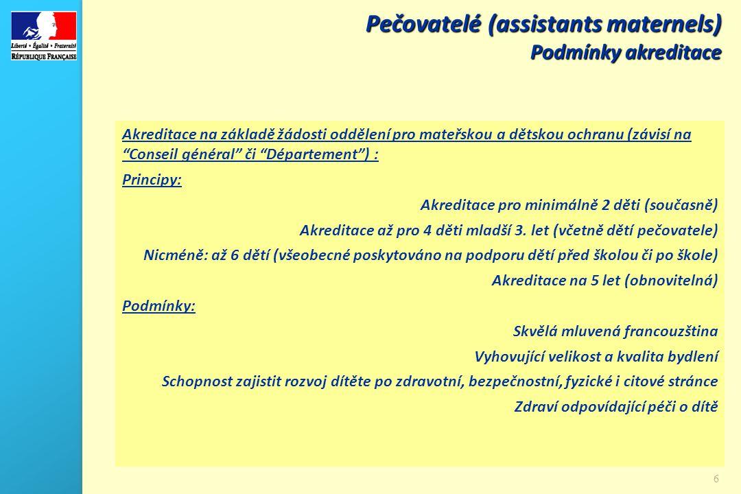 6 Pečovatelé (assistants maternels) Podmínky akreditace Akreditace na základě žádosti oddělení pro mateřskou a dětskou ochranu (závisí na Conseil général či Département ) : Principy: Akreditace pro minimálně 2 děti (současně) Akreditace až pro 4 děti mladší 3.