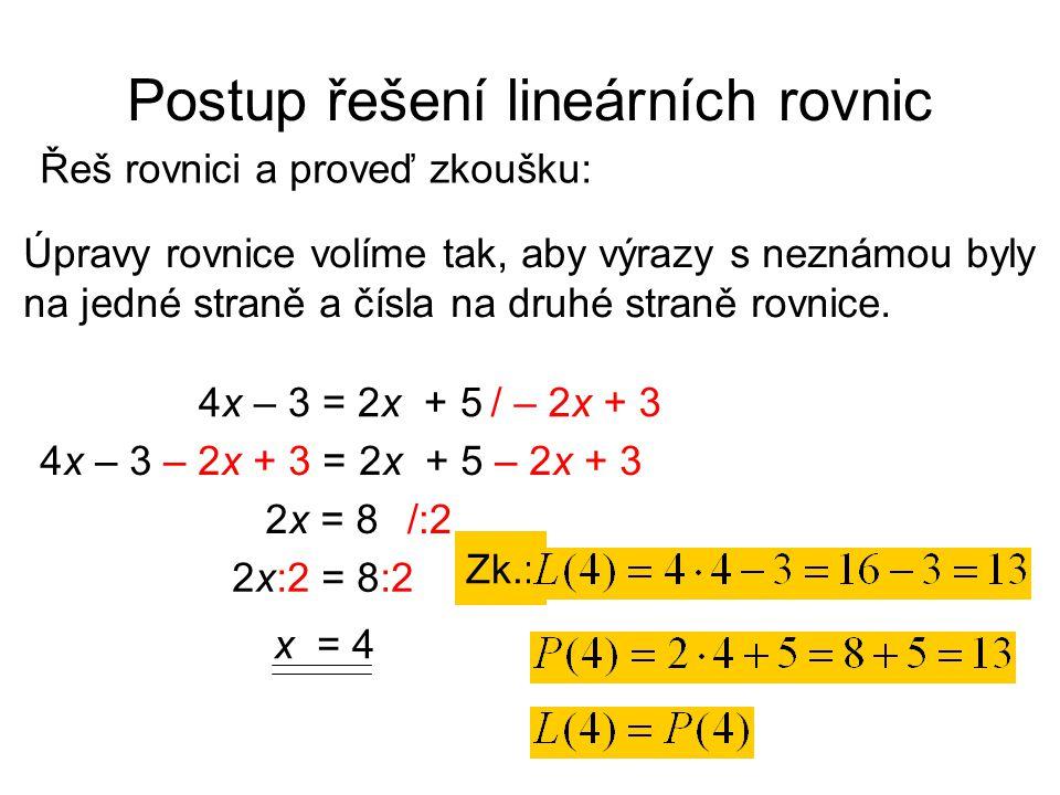 Postup řešení lineárních rovnic Řeš rovnici a proveď zkoušku: Zk.: Úpravy rovnice volíme tak, aby výrazy s neznámou byly na jedné straně a čísla na druhé straně rovnice.