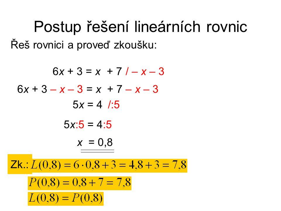 Postup řešení lineárních rovnic Řeš rovnici a proveď zkoušku: Zk.: / – x – 36x + 3 = x + 7 6x + 3 – x – 3 = x + 7 – x – 3 5x = 4/:5 5x:5 = 4:5 x = 0,8