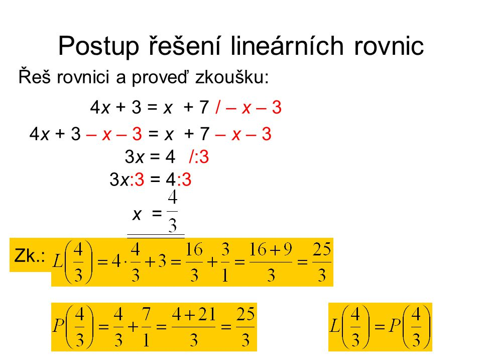 Postup řešení lineárních rovnic Řeš rovnici a proveď zkoušku: Zk.: / – x – 34x + 3 = x + 7 4x + 3 – x – 3 = x + 7 – x – 3 3x = 4/:3 3x:3 = 4:3 x =