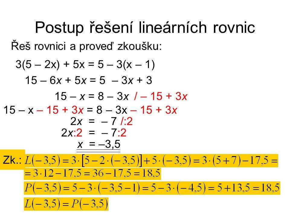 Postup řešení lineárních rovnic Řeš rovnici a proveď zkoušku: Zk.: / – 15 + 3x 3(5 – 2x) + 5x = 5 – 3(x – 1) 15 – 6x + 5x = 5 – 3x + 3 15 – x = 8 – 3x /:2 15 – x – 15 + 3x = 8 – 3x – 15 + 3x 2x = – 7 2x:2 = – 7:2 x = –3,5