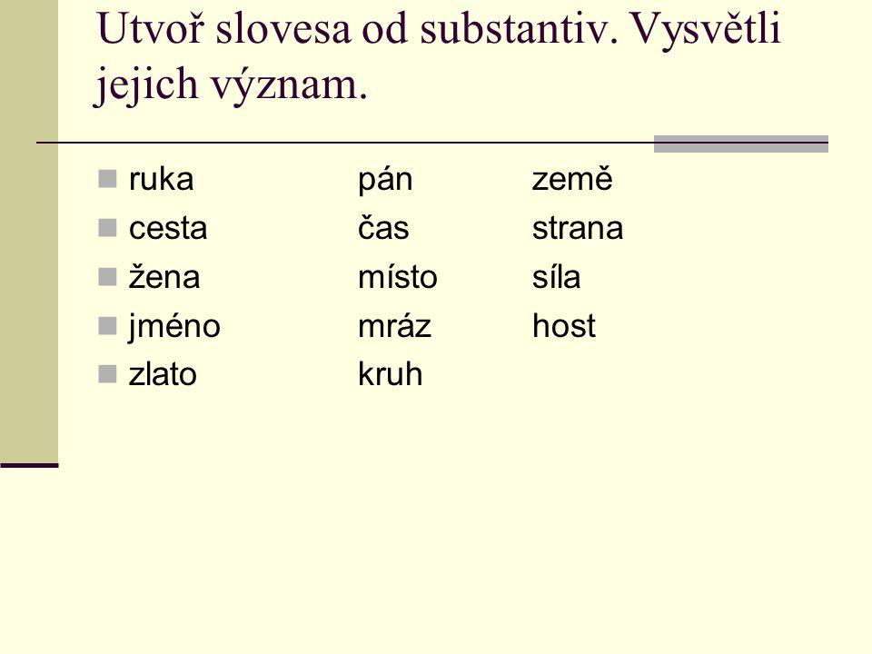 Utvoř slovesa od substantiv. Vysvětli jejich význam. rukapánzemě cestačasstrana ženamístosíla jménomrázhost zlatokruh