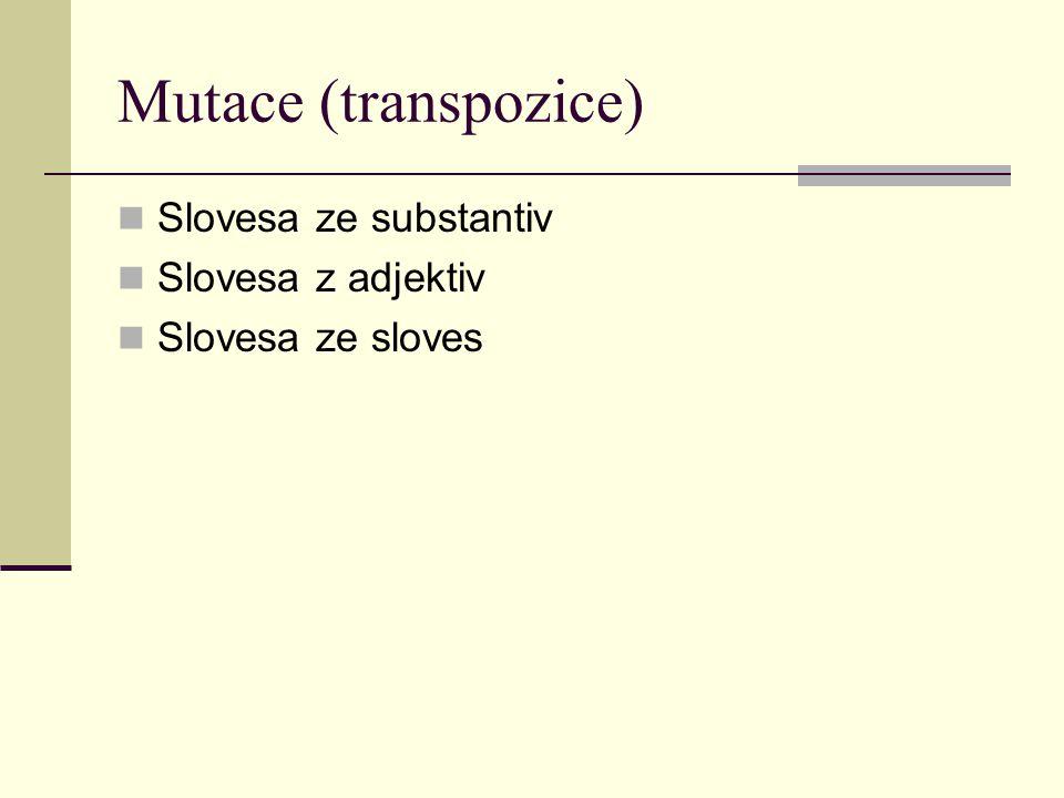 Mutace (transpozice) Slovesa ze substantiv Slovesa z adjektiv Slovesa ze sloves