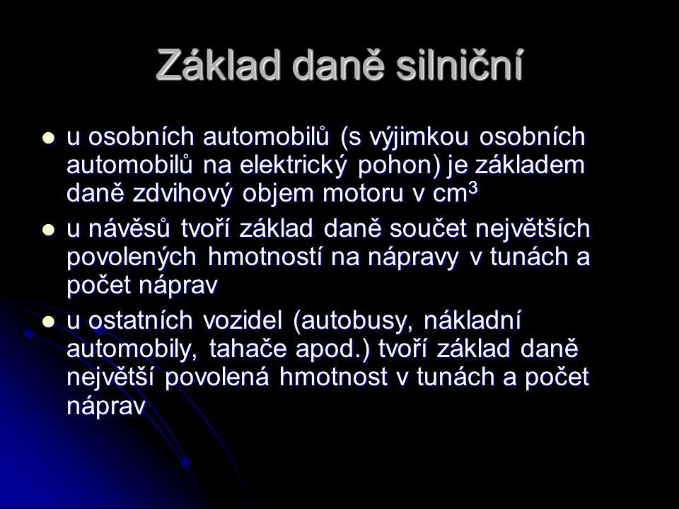 Základ daně silniční u osobních automobilů (s výjimkou osobních automobilů na elektrický pohon) je základem daně zdvihový objem motoru v cm 3 u osobních automobilů (s výjimkou osobních automobilů na elektrický pohon) je základem daně zdvihový objem motoru v cm 3 u návěsů tvoří základ daně součet největších povolených hmotností na nápravy v tunách a počet náprav u návěsů tvoří základ daně součet největších povolených hmotností na nápravy v tunách a počet náprav u ostatních vozidel (autobusy, nákladní automobily, tahače apod.) tvoří základ daně největší povolená hmotnost v tunách a počet náprav u ostatních vozidel (autobusy, nákladní automobily, tahače apod.) tvoří základ daně největší povolená hmotnost v tunách a počet náprav