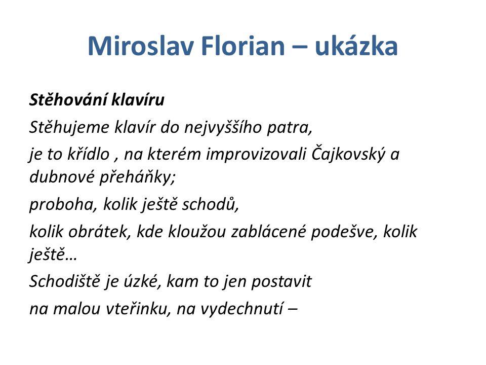 Miroslav Florian – ukázka Stěhování klavíru Stěhujeme klavír do nejvyššího patra, je to křídlo, na kterém improvizovali Čajkovský a dubnové přeháňky; proboha, kolik ještě schodů, kolik obrátek, kde kloužou zablácené podešve, kolik ještě… Schodiště je úzké, kam to jen postavit na malou vteřinku, na vydechnutí –