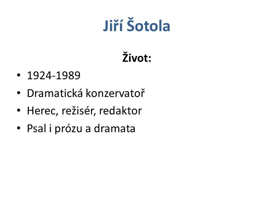 Jiří Šotola Život: 1924-1989 Dramatická konzervatoř Herec, režisér, redaktor Psal i prózu a dramata