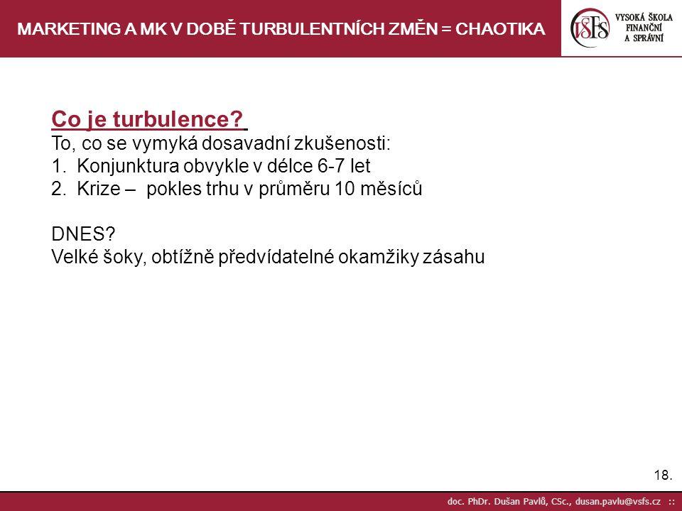 18. doc. PhDr. Dušan Pavlů, CSc., dusan.pavlu@vsfs.cz :: MARKETING A MK V DOBĚ TURBULENTNÍCH ZMĚN = CHAOTIKA Co je turbulence? To, co se vymyká dosava
