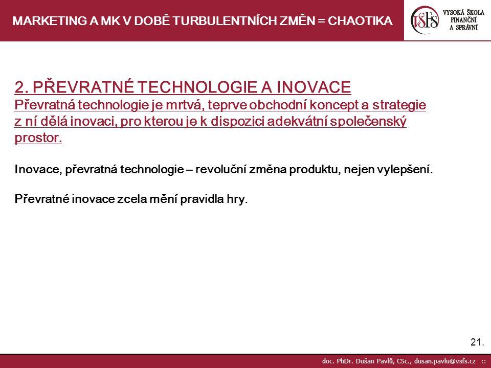 21. doc. PhDr. Dušan Pavlů, CSc., dusan.pavlu@vsfs.cz :: MARKETING A MK V DOBĚ TURBULENTNÍCH ZMĚN = CHAOTIKA 2. PŘEVRATNÉ TECHNOLOGIE A INOVACE Převra