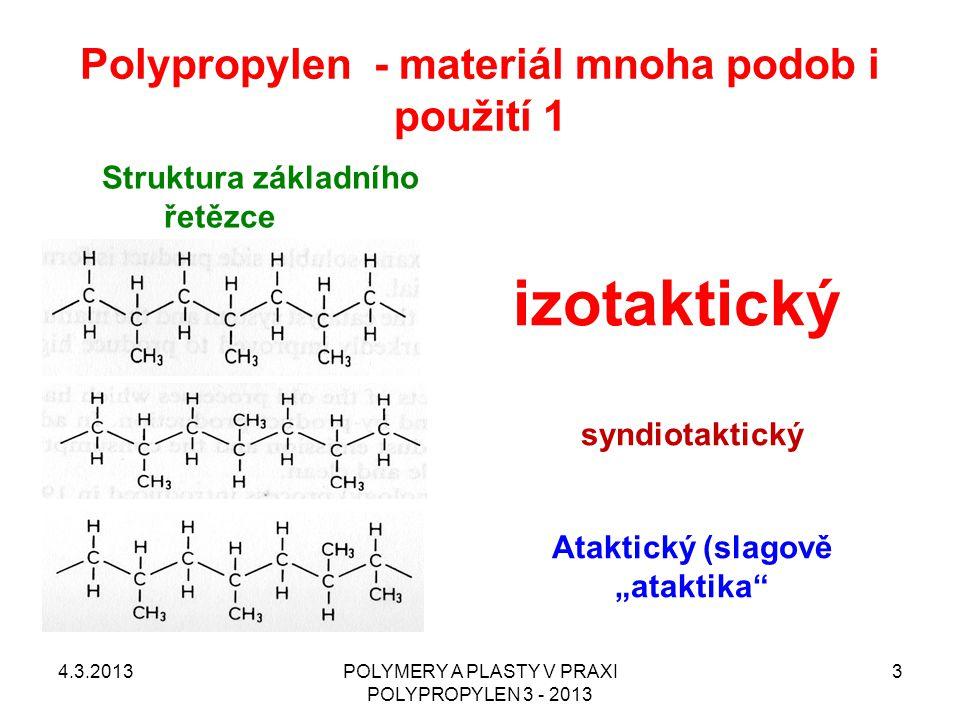 Polypropylen - materiál mnoha podob i použití 2 Krystalické modifikace ALFA – nejběžnější BETA – zatím málo rozšířený, potřeba nukleace GAMA – zatím spíše objekt základního výzkumu Homopolymery & Kopolymery Homopolymery – většina běžných použití Kopolymery –Heterofázový (houževnatý) –Statistický (nízký zákal) KOMONOMERY –ETYLÉN (DOMINANTNÍ) –BUTEN (zatím minoritní) 4.3.2013POLYMERY A PLASTY V PRAXI POLYPROPYLEN 3 - 2013 4