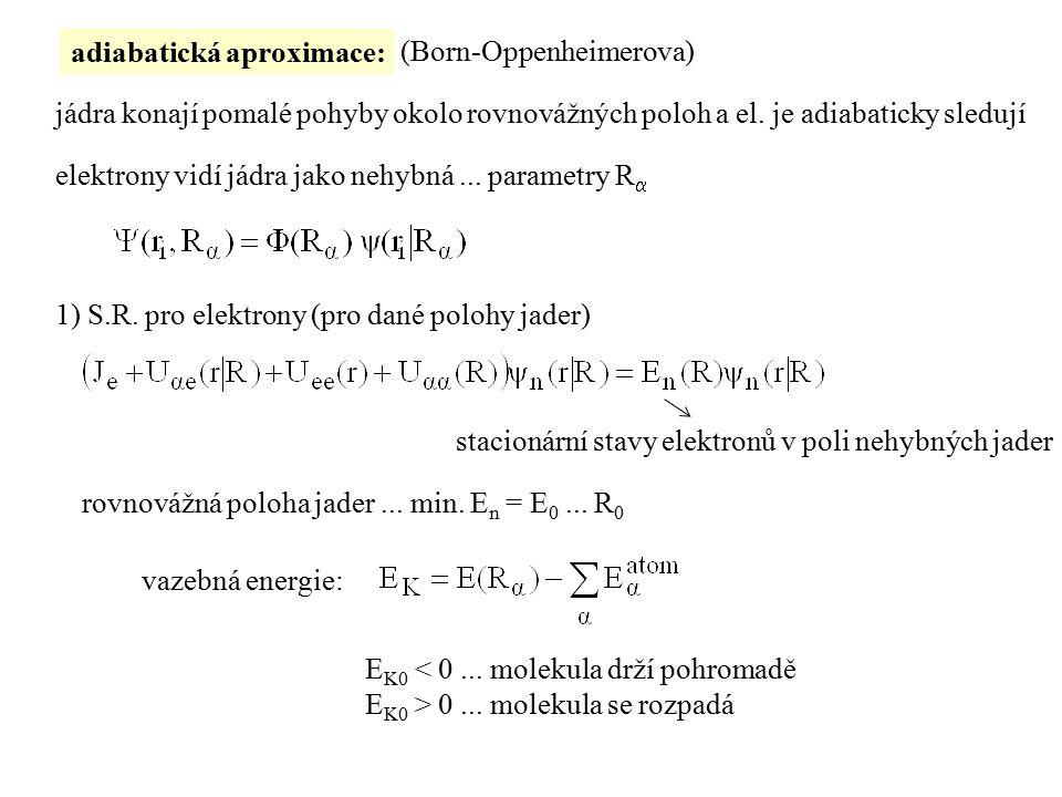 adiabatická aproximace: elektrony vidí jádra jako nehybná... parametry R  jádra konají pomalé pohyby okolo rovnovážných poloh a el. je adiabaticky sl