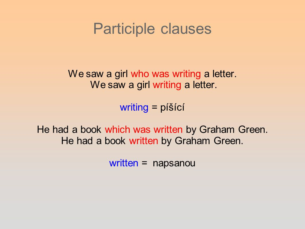 Participle clauses We saw a girl who was writing a letter. We saw a girl writing a letter. writing = píšící He had a book which was written by Graham