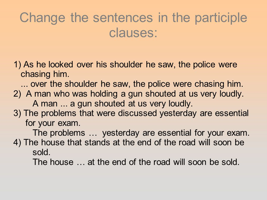 Change the sentences in the participle clauses: 1) As he looked over his shoulder he saw, the police were chasing him.... over the shoulder he saw, th