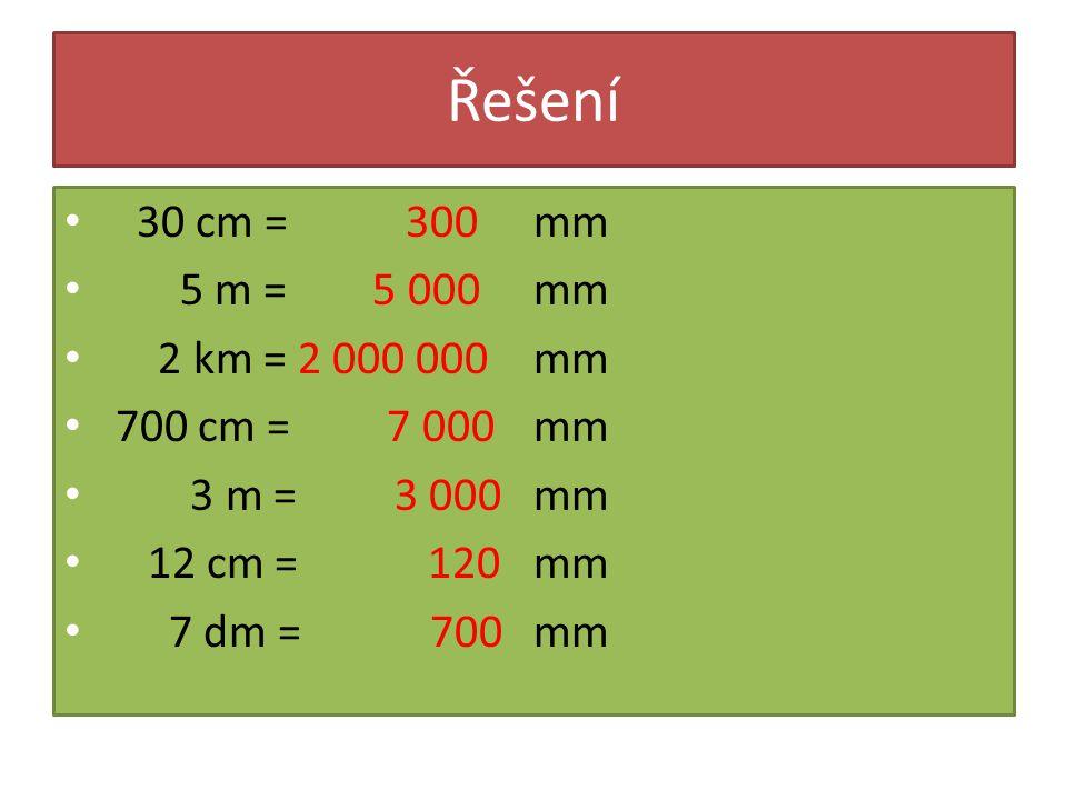 Řešení 30 cm = 300 5 m = 5 000 2 km = 2 000 000 700 cm = 7 000 3 m = 3 000 12 cm = 120 7 dm = 700 mm