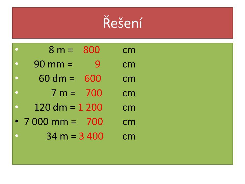 Řešení 8 m = 800 90 mm = 9 60 dm = 600 7 m = 700 120 dm = 1 200 7 000 mm = 700 34 m = 3 400 cm