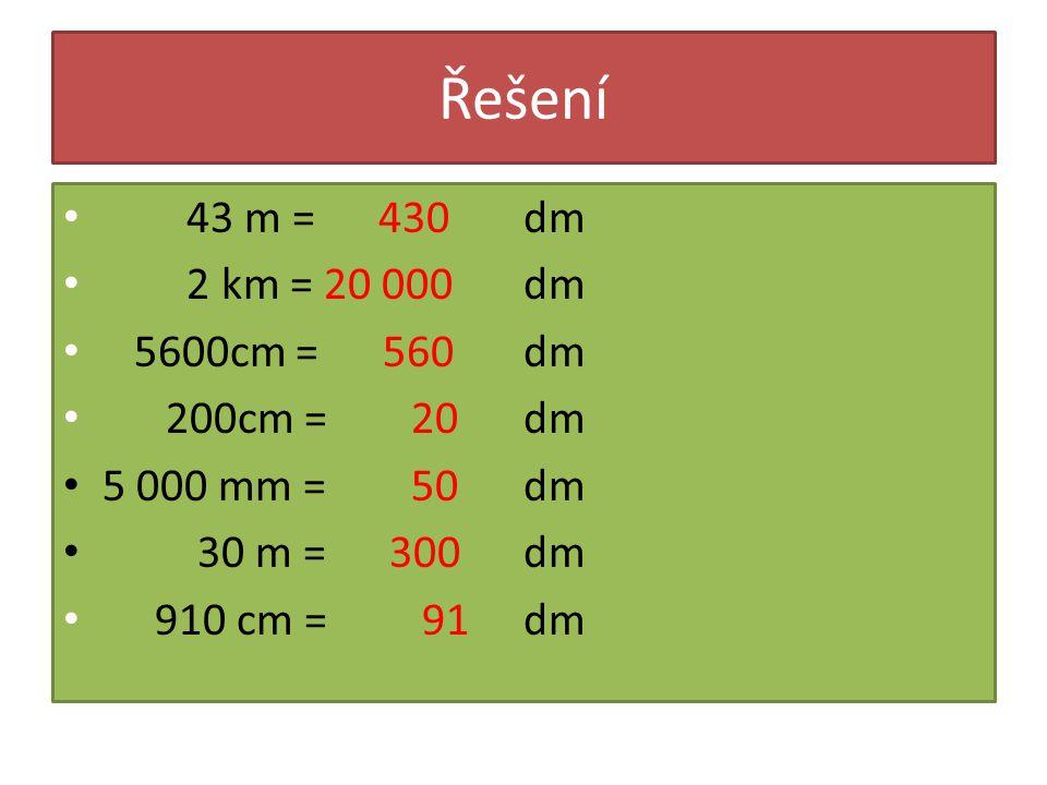 Řešení 43 m = 430 2 km = 20 000 5600cm = 560 200cm = 20 5 000 mm = 50 30 m = 300 910 cm = 91 dm
