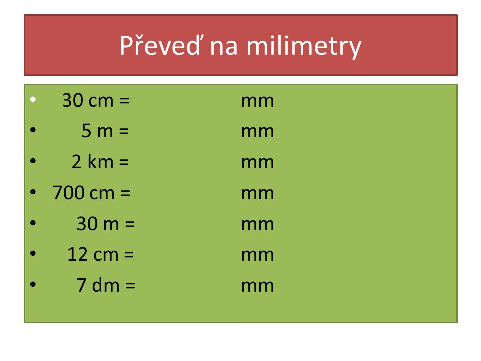 Převeď na milimetry 30 cm = 5 m = 2 km = 700 cm = 30 m = 12 cm = 7 dm = mm