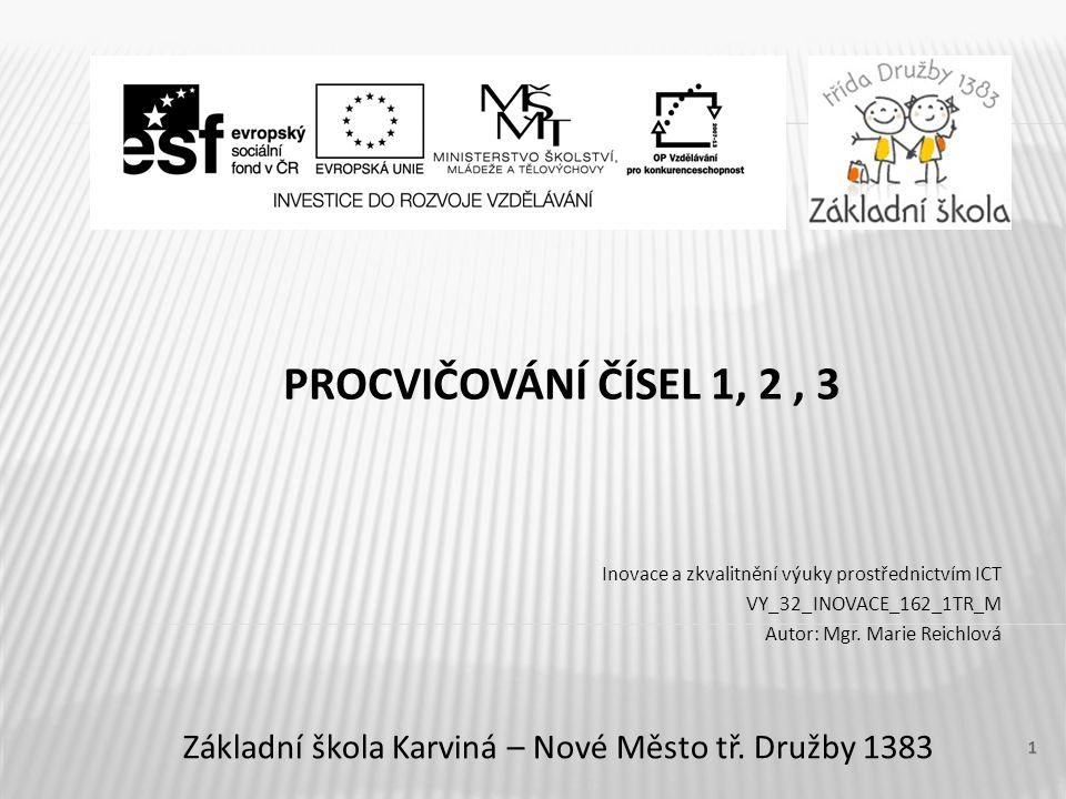 PROCVIČOVÁNÍ ČÍSEL 1, 2, 3 Inovace a zkvalitnění výuky prostřednictvím ICT VY_32_INOVACE_162_1TR_M Autor: Mgr. Marie Reichlová Základní škola Karviná