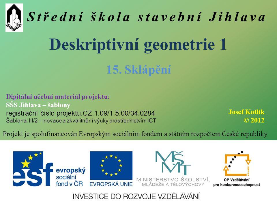 Střední škola stavební Jihlava Deskriptivní geometrie 1 Projekt je spolufinancován Evropským sociálním fondem a státním rozpočtem České republiky 15.