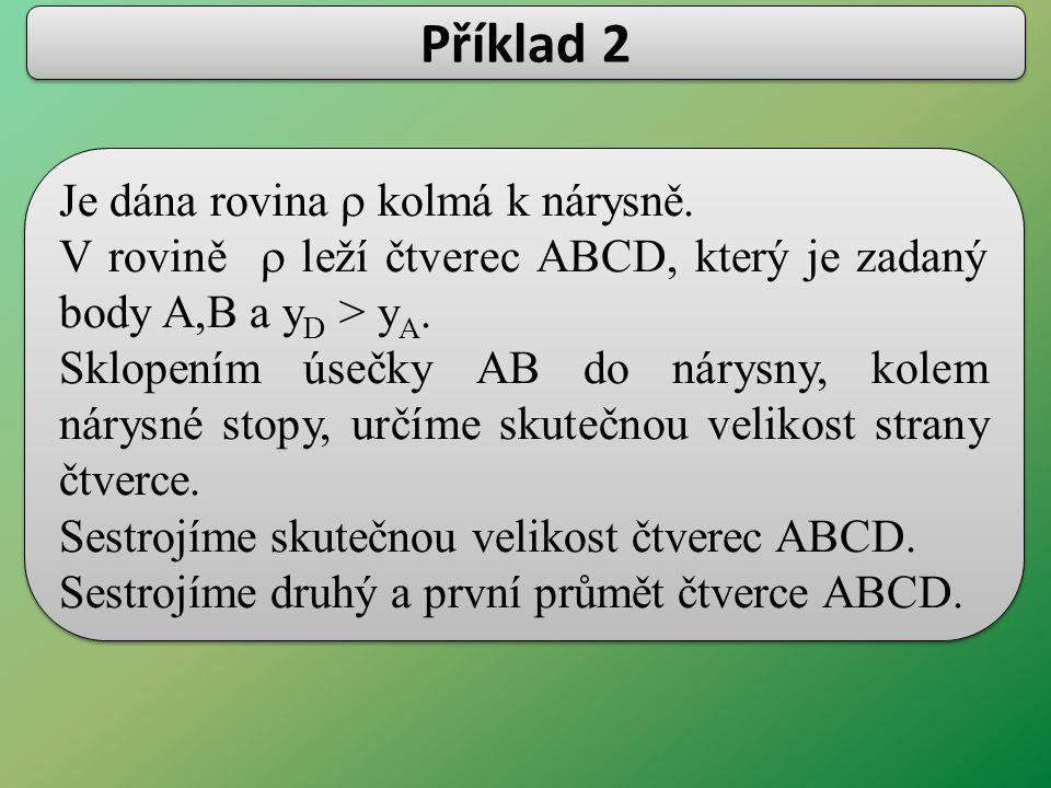 Je dána rovina  kolmá k nárysně. V rovině  leží čtverec ABCD, který je zadaný body A,B a y D > y A. Sklopením úsečky AB do nárysny, kolem nárysné s