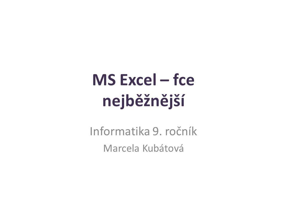 MS Excel – fce nejběžnější Informatika 9. ročník Marcela Kubátová