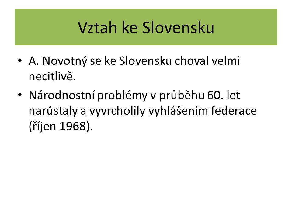 Vztah ke Slovensku A. Novotný se ke Slovensku choval velmi necitlivě. Národnostní problémy v průběhu 60. let narůstaly a vyvrcholily vyhlášením federa