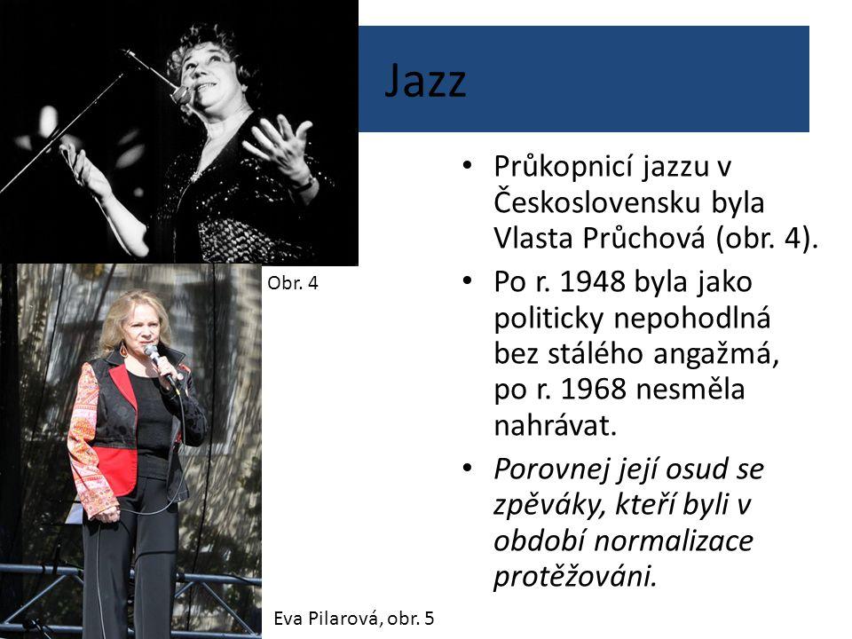 Jazz Průkopnicí jazzu v Československu byla Vlasta Průchová (obr. 4). Po r. 1948 byla jako politicky nepohodlná bez stálého angažmá, po r. 1968 nesměl