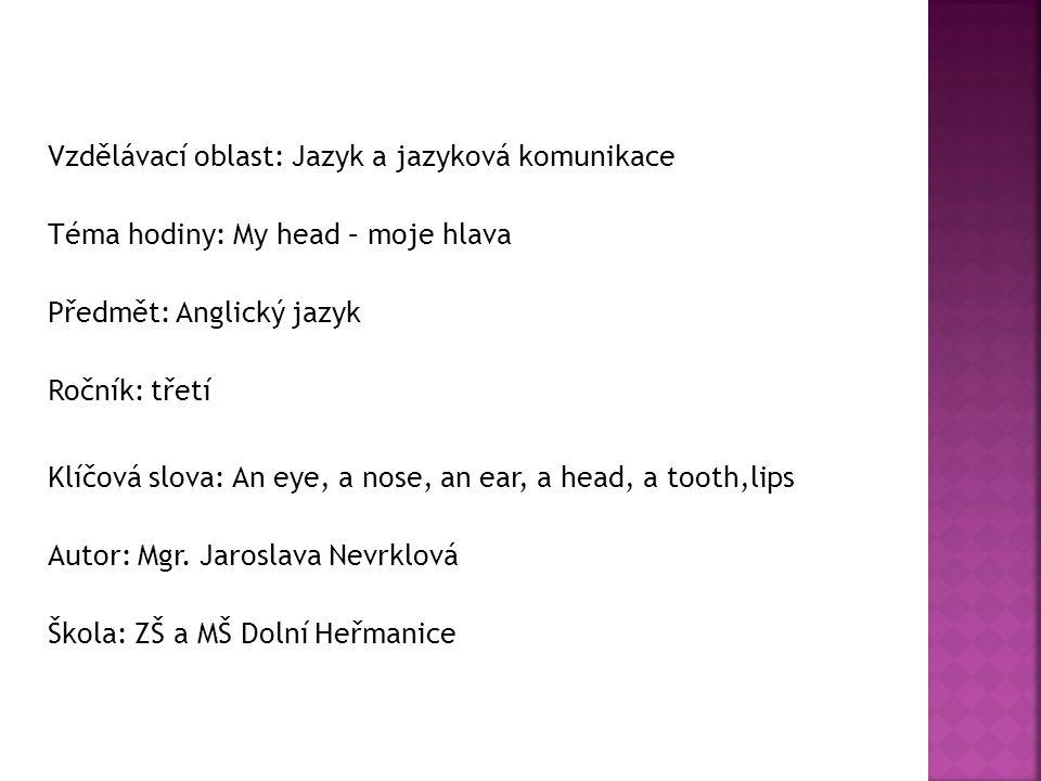 Vzdělávací oblast: Jazyk a jazyková komunikace Téma hodiny: My head – moje hlava Předmět: Anglický jazyk Ročník: třetí Klíčová slova: An eye, a nose, an ear, a head, a tooth,lips Autor: Mgr.