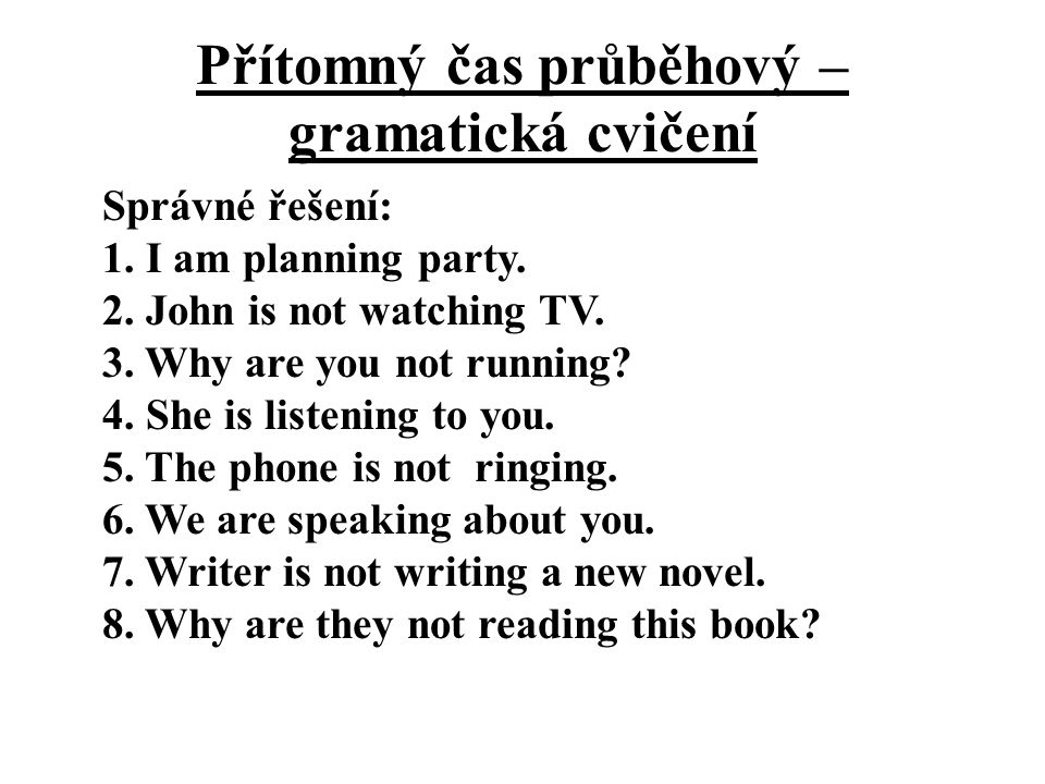 Přítomný čas průběhový – gramatická cvičení Správné řešení: 1. I am planning party. 2. John is not watching TV. 3. Why are you not running? 4. She is