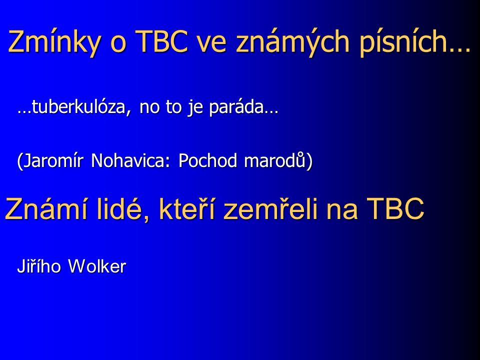 Zmínky o TBC ve známých písních… …tuberkulóza, no to je paráda… (Jaromír Nohavica: Pochod marodů) Známí lidé, kteří zemřeli na TBC Jiřího Wolker
