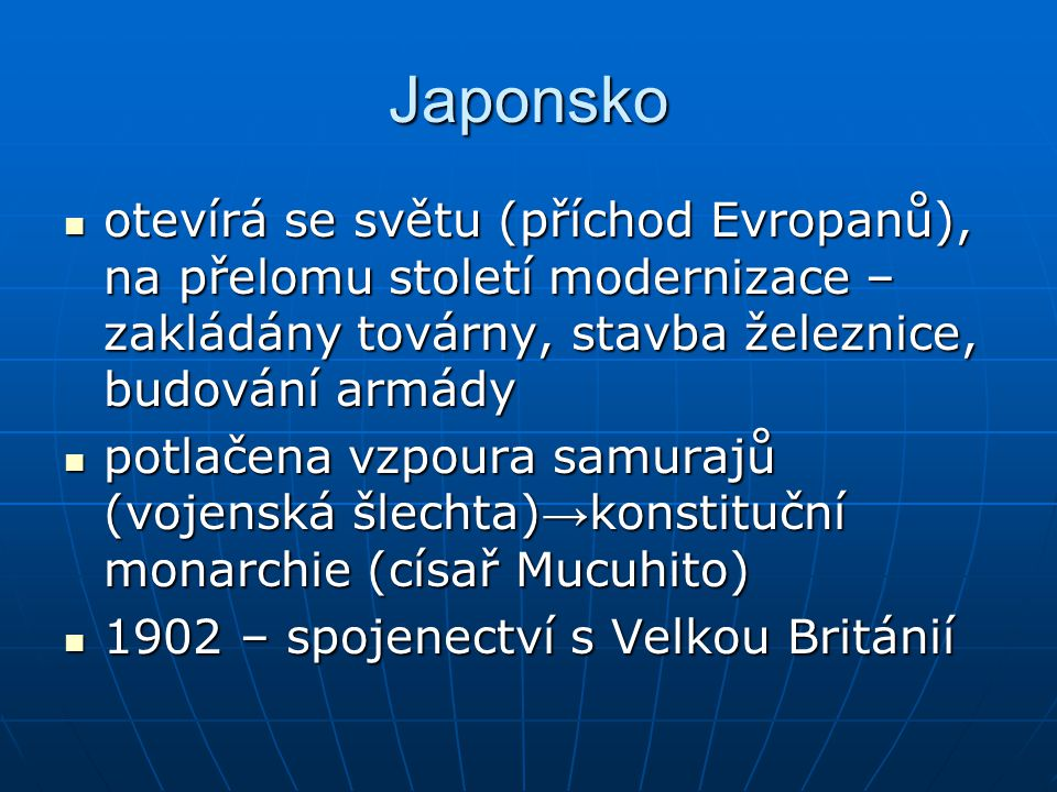 Japonsko otevírá se světu (příchod Evropanů), na přelomu století modernizace – zakládány továrny, stavba železnice, budování armády otevírá se světu (příchod Evropanů), na přelomu století modernizace – zakládány továrny, stavba železnice, budování armády potlačena vzpoura samurajů (vojenská šlechta) → konstituční monarchie (císař Mucuhito) potlačena vzpoura samurajů (vojenská šlechta) → konstituční monarchie (císař Mucuhito) 1902 – spojenectví s Velkou Británií 1902 – spojenectví s Velkou Británií