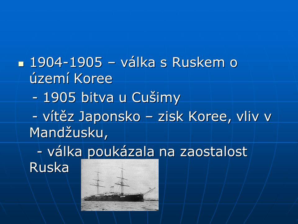 1904-1905 – válka s Ruskem o území Koree 1904-1905 – válka s Ruskem o území Koree - 1905 bitva u Cušimy - 1905 bitva u Cušimy - vítěz Japonsko – zisk Koree, vliv v Mandžusku, - vítěz Japonsko – zisk Koree, vliv v Mandžusku, - válka poukázala na zaostalost Ruska - válka poukázala na zaostalost Ruska