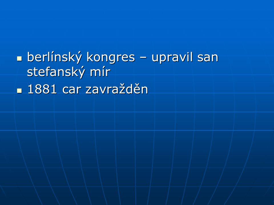 berlínský kongres – upravil san stefanský mír berlínský kongres – upravil san stefanský mír 1881 car zavražděn 1881 car zavražděn