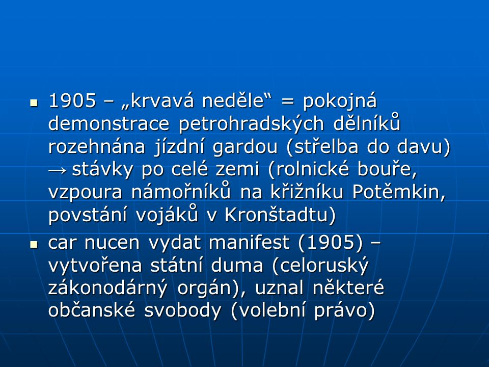 """1905 – """"krvavá neděle = pokojná demonstrace petrohradských dělníků rozehnána jízdní gardou (střelba do davu) → stávky po celé zemi (rolnické bouře, vzpoura námořníků na křižníku Potěmkin, povstání vojáků v Kronštadtu) 1905 – """"krvavá neděle = pokojná demonstrace petrohradských dělníků rozehnána jízdní gardou (střelba do davu) → stávky po celé zemi (rolnické bouře, vzpoura námořníků na křižníku Potěmkin, povstání vojáků v Kronštadtu) car nucen vydat manifest (1905) – vytvořena státní duma (celoruský zákonodárný orgán), uznal některé občanské svobody (volební právo) car nucen vydat manifest (1905) – vytvořena státní duma (celoruský zákonodárný orgán), uznal některé občanské svobody (volební právo)"""