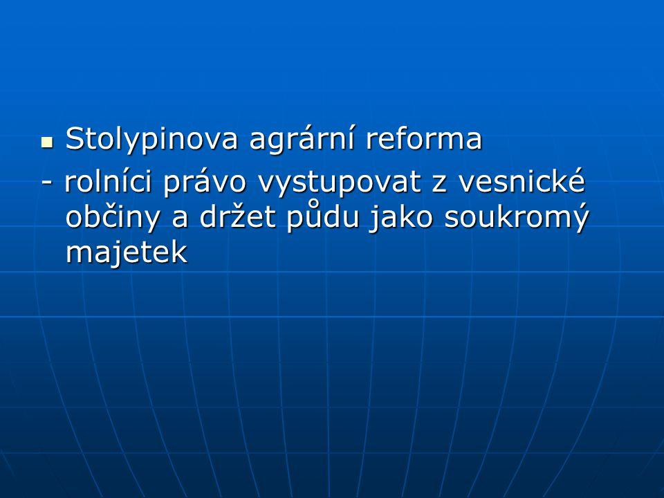 Stolypinova agrární reforma Stolypinova agrární reforma - rolníci právo vystupovat z vesnické občiny a držet půdu jako soukromý majetek