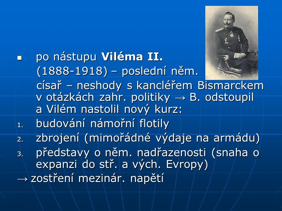 po nástupu Viléma II. po nástupu Viléma II. (1888-1918) – poslední něm. (1888-1918) – poslední něm. císař – neshody s kancléřem Bismarckem v otázkách
