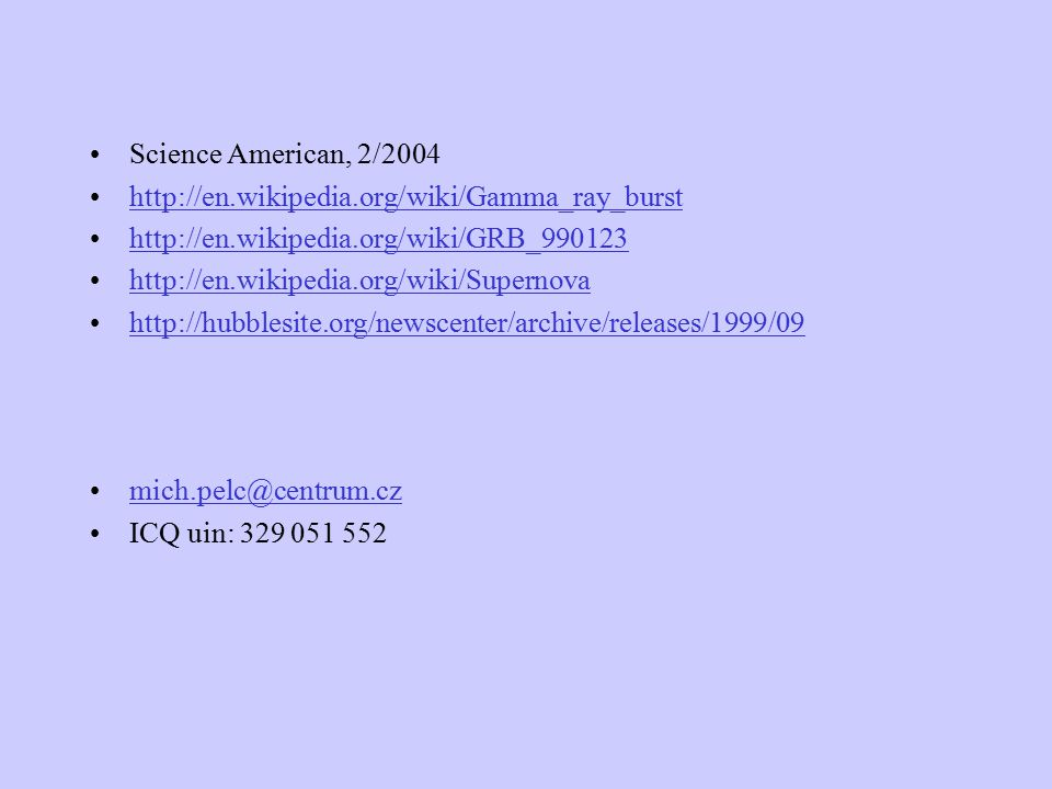 Science American, 2/2004 http://en.wikipedia.org/wiki/Gamma_ray_burst http://en.wikipedia.org/wiki/GRB_990123 http://en.wikipedia.org/wiki/Supernova http://hubblesite.org/newscenter/archive/releases/1999/09 mich.pelc@centrum.cz ICQ uin: 329 051 552