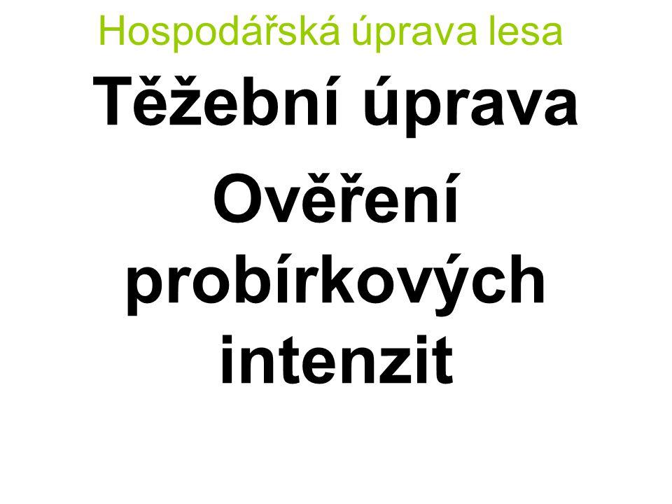 Hospodářská úprava lesa Těžební úprava Ověření probírkových intenzit I % = Objem probírky Objem celkový *100 (%) r = Skutečná intenzita probírky Modelová intenzita probírky