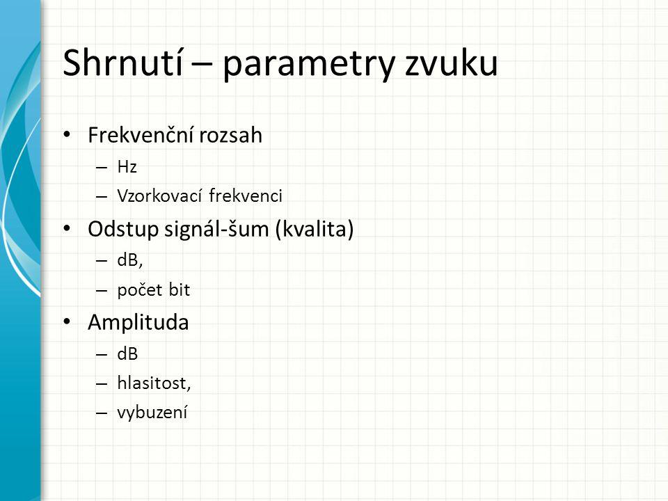 Shrnutí – parametry zvuku Frekvenční rozsah – Hz – Vzorkovací frekvenci Odstup signál-šum (kvalita) – dB, – počet bit Amplituda – dB – hlasitost, – vy
