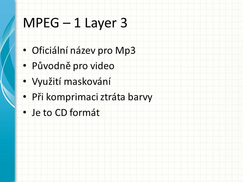 MPEG – 1 Layer 3 Oficiální název pro Mp3 Původně pro video Využití maskování Při komprimaci ztráta barvy Je to CD formát