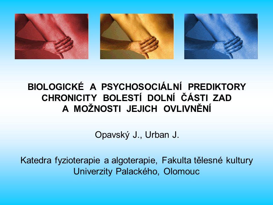 BIOLOGICKÉ A PSYCHOSOCIÁLNÍ PREDIKTORY CHRONICITY BOLESTÍ DOLNÍ ČÁSTI ZAD A MOŽNOSTI JEJICH OVLIVNĚNÍ Opavský J., Urban J. Katedra fyzioterapie a algo
