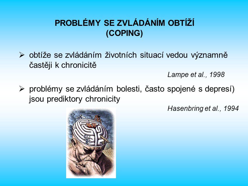  obtíže se zvládáním životních situací vedou významně častěji k chronicitě Lampe et al., 1998  problémy se zvládáním bolesti, často spojené s depresí) jsou prediktory chronicity Hasenbring et al., 1994 PROBLÉMY SE ZVLÁDÁNÍM OBTÍŽÍ (COPING)