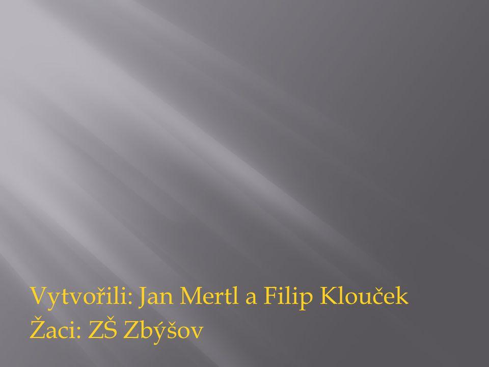 Vytvořili: Jan Mertl a Filip Klouček Žaci: ZŠ Zbýšov