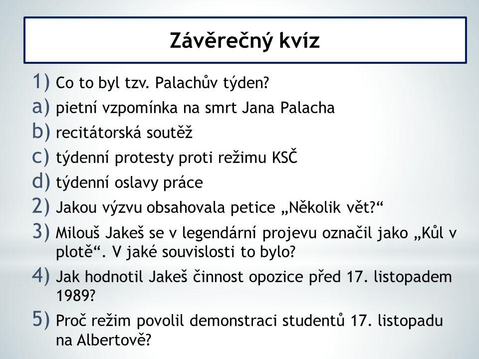1) Co to byl tzv. Palachův týden? a) pietní vzpomínka na smrt Jana Palacha b) recitátorská soutěž c) týdenní protesty proti režimu KSČ d) týdenní osla